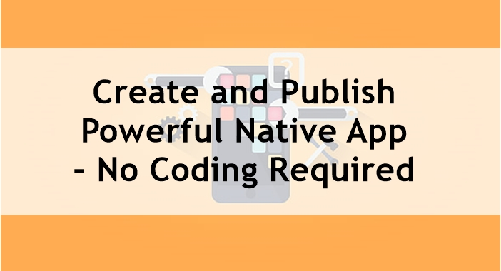 Create and Publish Powerful Native App – No Coding Required