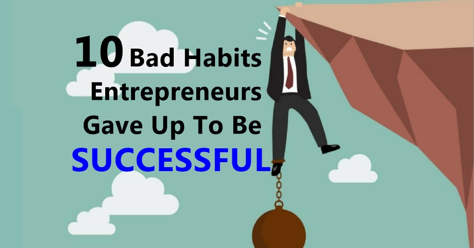 10 Bad Habits Entrepreneurs Gave Up To Be Successful