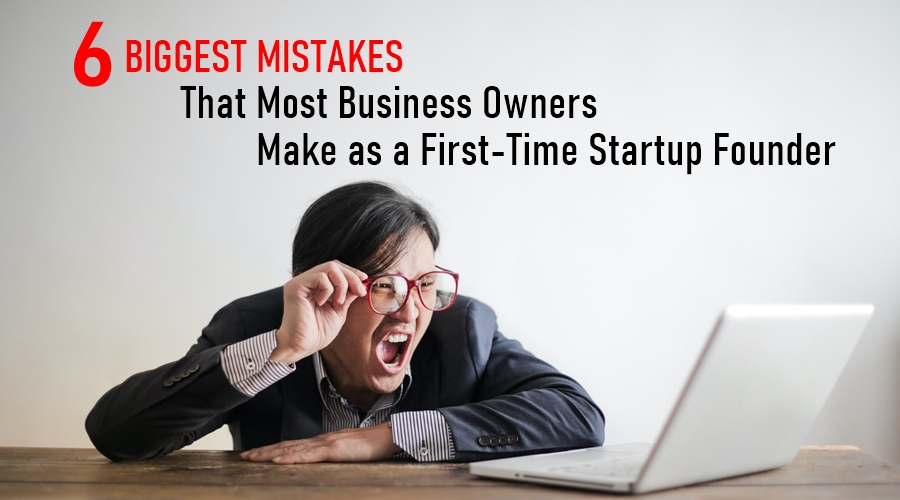 6 Biggest Mistakes That Most Business Owners Make as a First-Time Startup Founder