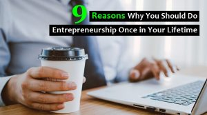 9 Reasons Why You Should Do Entrepreneurship Once in Your Lifetime